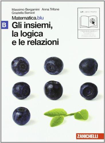 Matematica.blu 2.0. Vol. B.Blu: Gli insiemi, la logica e le relazioni. Per le Scuole superiori. Con espansione online