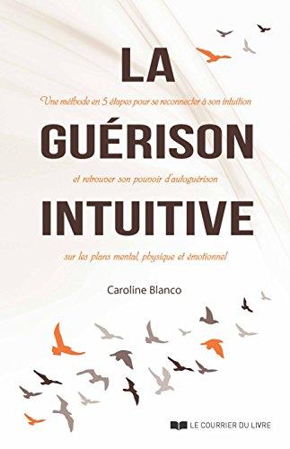La Guérison Intuitive : Une Méthode En Cinq étapes Pour Se Reconnecter à Son Intuition Et Retrouver Son Pouvoir D'autoguérison Sur Les Plans Mental, Physique Et émotionnel