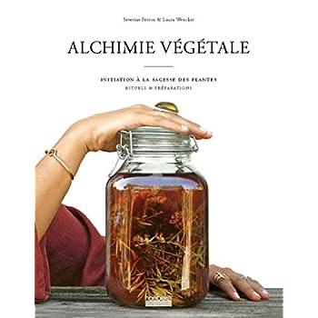 Alchimie végétale: Initiation à la sagesse des plantes - Rituels et préparations