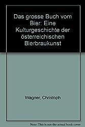 Das grosse Buch vom Bier: Eine Kulturgeschichte der österreichischen Bierbraukunst