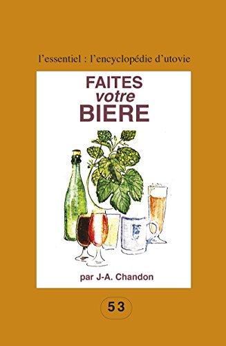 Faites votre bière: Pour les amateurs du fait maison ! (L'essentiel : l'encyclopédie d'Utovie t. 2) par J.-A. Chandon