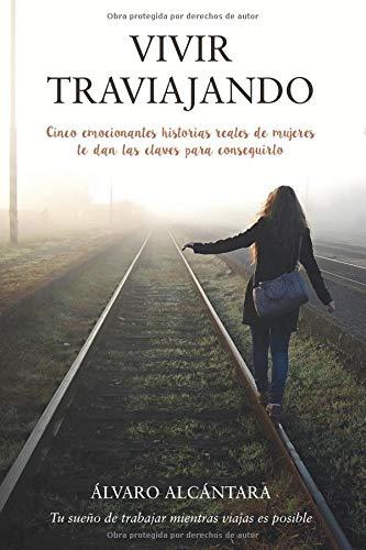 Vivir traviajando: Descubre   las claves para trabajar y viajar al mismo tiempo por Álvaro Alcántara