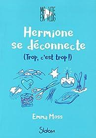 Ma vie en vlog, tome 3 : Hermione se déconnecte par Emma Moss