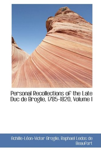 Personal Recollections of the Late Duc de Broglie, 1785-1820, Volume I