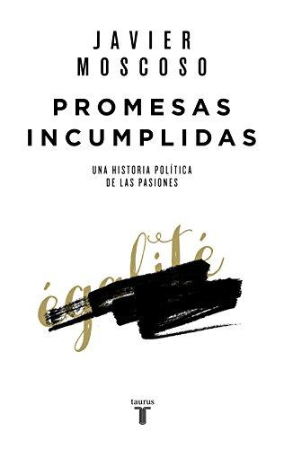 Promesas incumplidas: Una historia política de las pasiones por Javier Moscoso