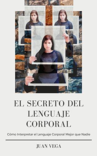 El Secreto del Lenguaje Corporal: Cómo Interpretar el Lenguaje Corporal Mejor que Nadie por Juan Vega