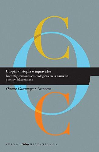 Utopía, distopía e ingravidez: Reconfiguraciones cosmológicas en la narrativa postsoviética cubana (Nuevos Hispanismos nº 16) por Odette Casamayor-Cisneros