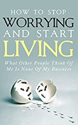 How To Stop Worrying and Start Living - What Other People Think Of Me Is None Of My Business: Learn Stress Management and How To Overcome Relationship ... and Stop Being Insecure (English Edition)