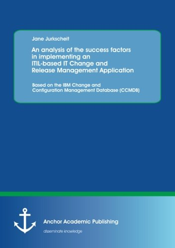 An analysis of the success factors in implementing an Itil-based It Change and Release Management Application: Based on the Ibm Change and Configuration Management Database (Ccmdb)