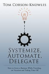 Systemize, Automate, Delegate: How to Grow a Business While Traveling, on Vacation and Taking Time Off (Systemize Your Business Book 1)