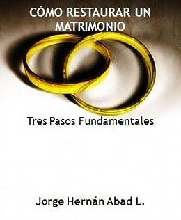 CÓMO RESTAURAR UN MATRIMONIO. TRES PASOS FUNDAMENTALES de [Abad Londoño, Jorge Hernán]