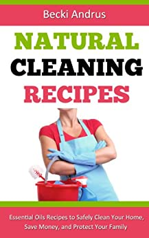 Natural Cleaning Recipes: Essential Oils Recipes to Safely Clean Your Home, Save Money, and Protect Your Family (Essential Oils Books Book 1) (English Edition) par [Andrus, Becki]
