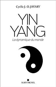 Yin Yang : La dynamique du monde par Cyrille Javary