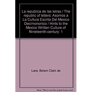 La republica de las letras / The republic of letters: Asomos a La Cultura Escrita Del Mexico Decimononico / Hints to the Mexico Written Culture of Nineteenth-century (Spanish Edition) by Belem Clark de Lara (2005-06-30)