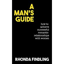 A Man's Guide: How To Achieve Successful Romantic Relationships With Women (English Edition)