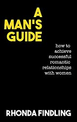 A Man's Guide: How To Achieve Successful Romantic Relationships With Women