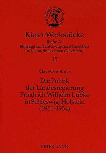 Die Politik der Landesregierung Friedrich Wilhelm Lübke in Schleswig-Holstein (1951-1954) (Kieler Werkstücke / Reihe A: Beiträge zur schleswig-holsteinischen und skandinavischen Geschichte)