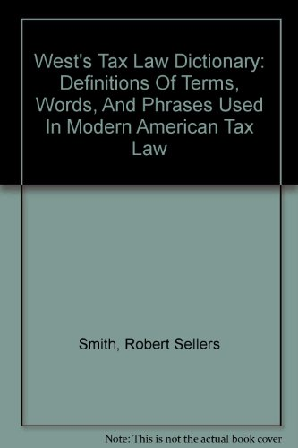 West's Tax Law Dictionary: Definitions Of Terms, Words, And Phrases Used In Modern American Tax Law