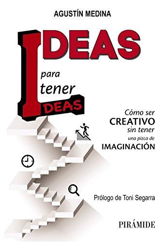 Ideas para tener ideas: Cómo ser creativo sin tener una pizca de imaginación (Empresa Y Gestión)