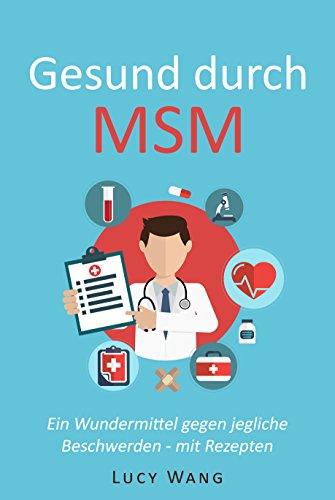 Gesund durch MSM: Ein Wundermittel gegen jegliche Beschwerden - mit Rezepten (Für Arthrose, Leberprobleme, schwaches Bindegewebe, Krankheiten, Schmerzen, Gelenke, Haut, Allergien und viele mehr 1)