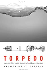 Torpedo: Inventing the Military-Industrial Complex in the United States and Great Britain