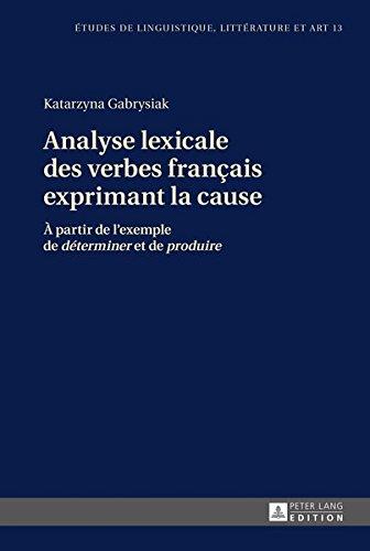 Analyse lexicale des verbes français exprimant la cause: À partir de l'exemple de «déterminer» et de «produire» (Etudes de linguistique, littérature ... Studi di Lingua, Letteratura e Arte, Band 13)