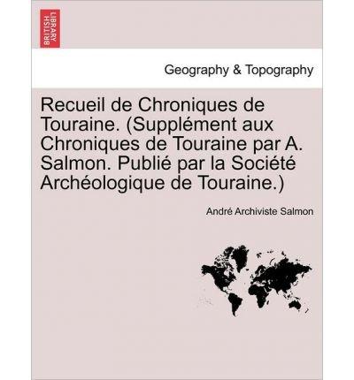 Recueil de Chroniques de Touraine. (Suppl Ment Aux Chroniques de Touraine Par A. Salmon. Publi Par La Soci T Arch Ologique de Touraine.) (Paperback)(French) - Common