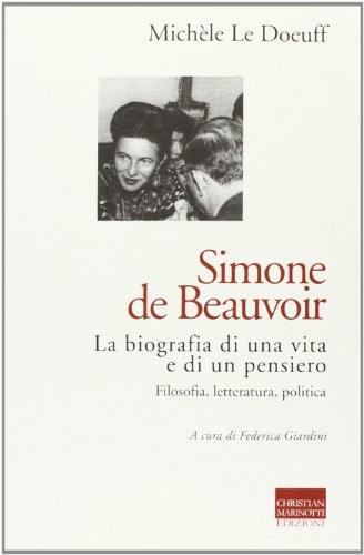 Simone de Beauvoir. La biografia di una vita e di un pensiero. Filosofia, letteratura, politica