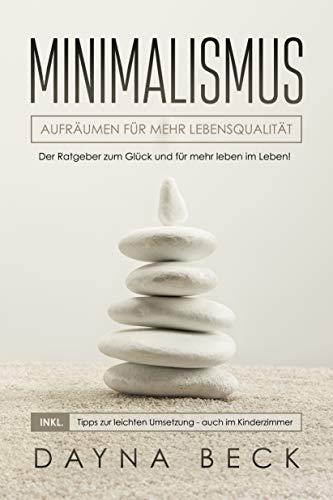 Minimalismus: Aufräumen für mehr Lebensqualität. Der Ratgeber zum Glück und für mehr leben im Leben! inkl. Tipps zur leichten Umsetzung - auch im Kinderzimmer