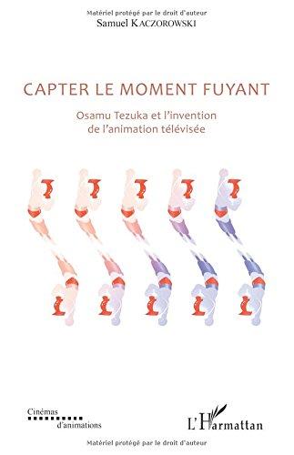 Capter le moment fuyant: Osamu Tezuka et l'invention de l'animation télévisée par Samuel Kaczorowski