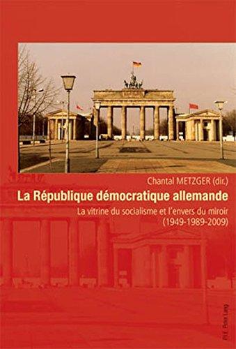 La Republique Democratique Allemande: La Vitrine Du Socialisme Et L'Envers Du Miroir (1949-1989-2009)