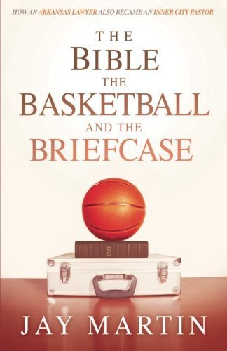 The Bible, The Basketball, and The Briefcase: How An Arkansas Lawyer Also Became An Inner City Pastor by Jay Martin (2016-07-05)