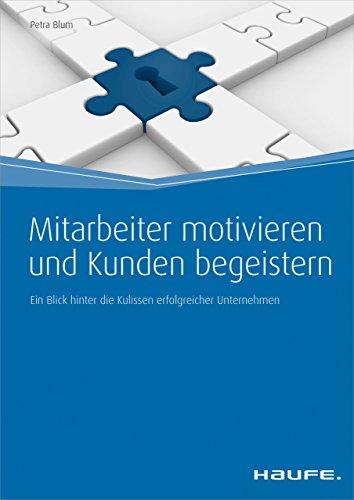Mitarbeiter motivieren und Kunden begeistern: Ein Blick hinter die Kulissen erfolgreicher Unternehmen (Haufe Fachbuch)