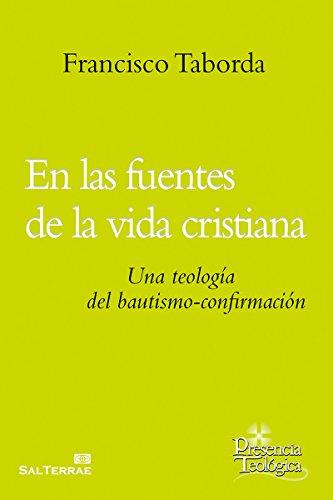 EN LAS FUENTES DE LA VIDA CRISTIANA. Una teología del bautismo-confirmación (Presencia Teológica nº 207) por FRANCISCO TABORDA SJ