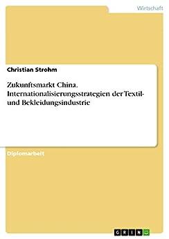Zukunftsmarkt China. Internationalisierungsstrategien der Textil- und Bekleidungsindustrie