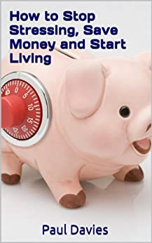 How to Stop Stressing, Save Money and Start Living (English Edition) par [Davies, Paul]