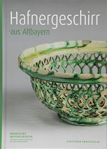 Hafnergeschirr aus Altbayern (Kataloge des Bayerischen Nationalmuseums, Band 151)