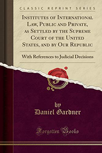 Institutes of International Law, Public and Private, as Settled by the Supreme Court of the United States, and by Our Republic: With References to Judicial Decisions (Classic Reprint)