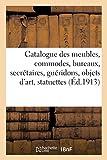 Catalogue des meubles, anciens et modernes, commodes, bureaux, secrétaires, guéridons: objets d'art, statuettes, vases, miniatures, lustres, bijoux, tapis, broderies, étoffes...