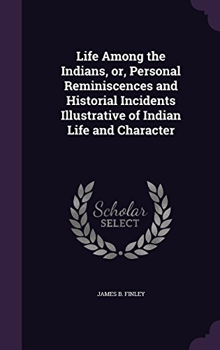 Life Among the Indians, or, Personal Reminiscences and Historial Incidents Illustrative of Indian Life and Character