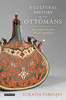 A Cultural History Of The Ottomans: The Imperial Elite And Its Artefacts por Suraiya Faroqhi Gratis