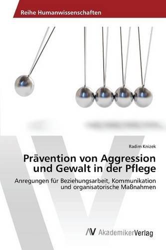 Prävention von Aggression und Gewalt in der Pflege: Anregungen für Beziehungsarbeit, Kommunikation und organisatorische Maßnahmen