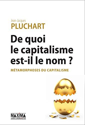 De quoi le capitalisme est-il le nom ?: Métamorphoses du capitalisme par Jean-Jacques Pluchart