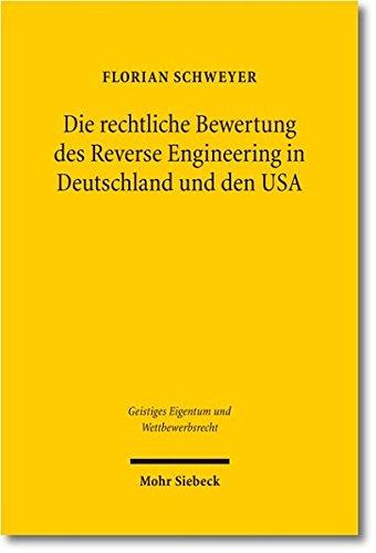 Die rechtliche Bewertung des Reverse Engineering in Deutschland und den USA: Eine rechtsvergleichende Abgrenzung zwischen geistigem Eigentum und ... Eigentum und Wettbewerbsrecht, Band 67)