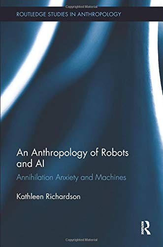 An Anthropology of Robots and AI: Annihilation Anxiety and Machines (Routledge Studies in Anthropology) por Kathleen Richardson