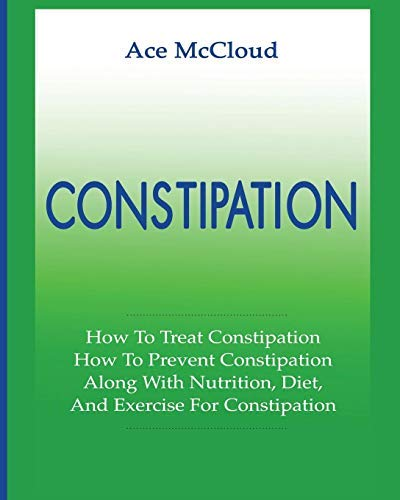 Constipation: How To Treat Constipation: How To Prevent Constipation: Along With Nutrition, Diet, And Exercise For Constipation (All Natural & Medical ... Leave You Regular Book 1) (English Edition)