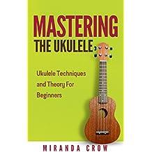 Mastering the Ukulele: Ukulele Techniques and Theory for Beginners (Ukulele Theory, Ukulele Songbook Book 1) (English Edition)