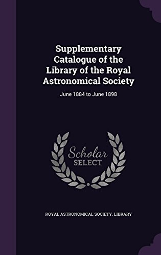 Supplementary Catalogue of the Library of the Royal Astronomical Society: June 1884 to June 1898