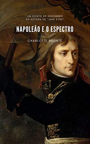 NAPOLEÃO E O ESPECTRO (Portuguese Edition) por Charlotte Brontë