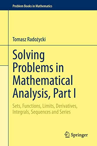 Solving Problems in Mathematical Analysis, Part I: Sets, Functions, Limits, Derivatives, Integrals, Sequences and Series (Problem Books in Mathematics Book 1) (English Edition)